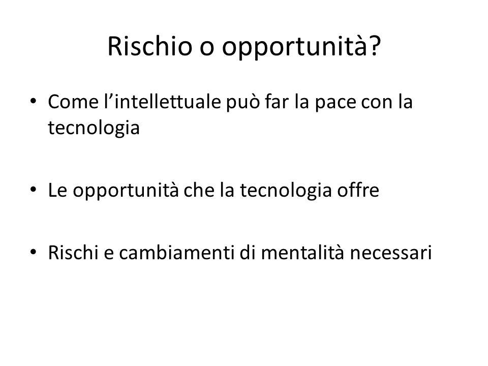 Rischio o opportunità Come l'intellettuale può far la pace con la tecnologia. Le opportunità che la tecnologia offre.