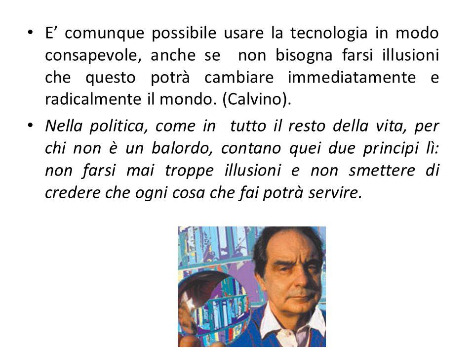 E' comunque possibile usare la tecnologia in modo consapevole, anche se non bisogna farsi illusioni che questo potrà cambiare immediatamente e radicalmente il mondo. (Calvino).