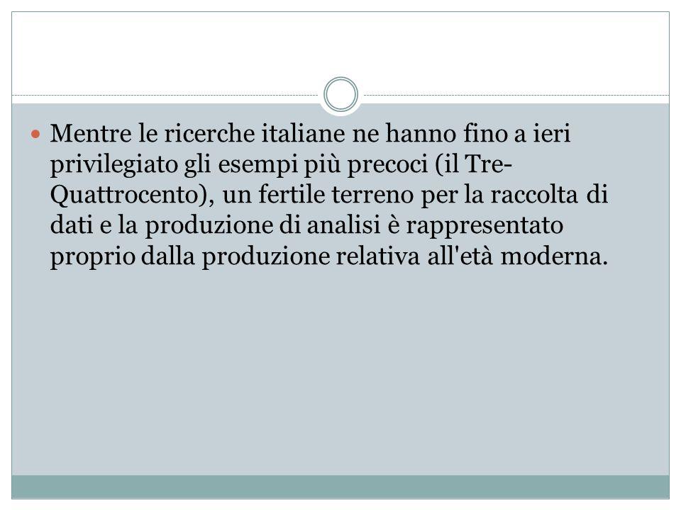 Mentre le ricerche italiane ne hanno fino a ieri privilegiato gli esempi più precoci (il Tre-Quattrocento), un fertile terreno per la raccolta di dati e la produzione di analisi è rappresentato proprio dalla produzione relativa all età moderna.