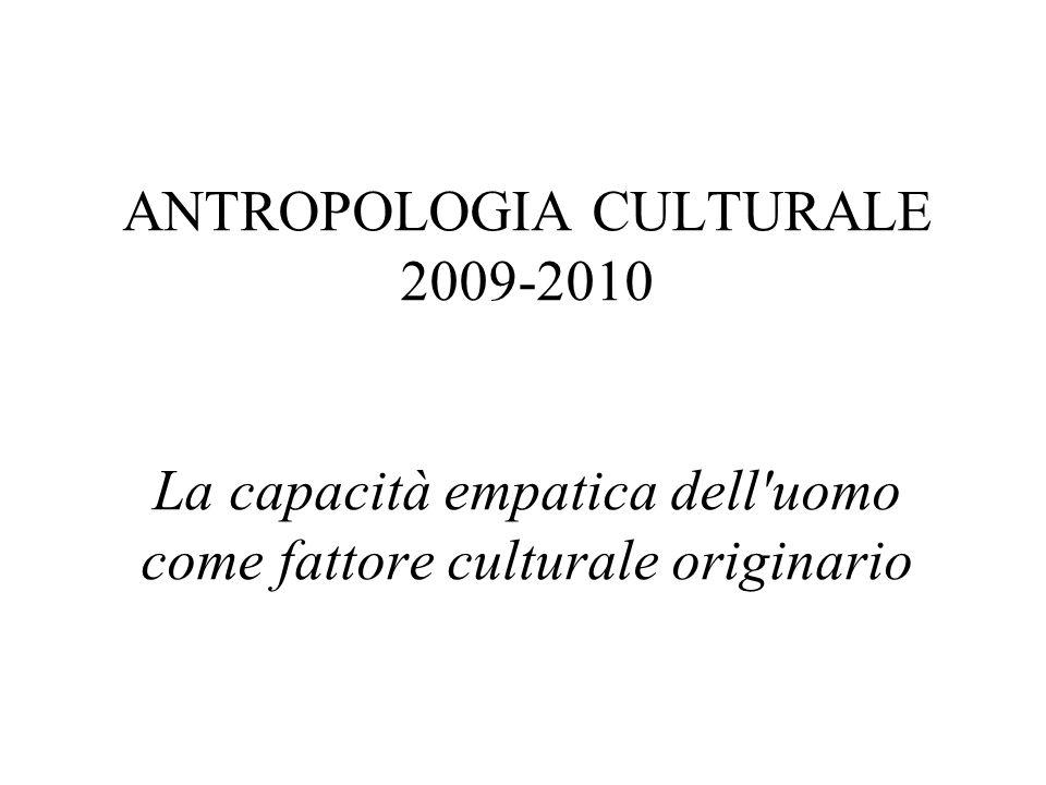 ANTROPOLOGIA CULTURALE 2009-2010 La capacità empatica dell uomo come fattore culturale originario