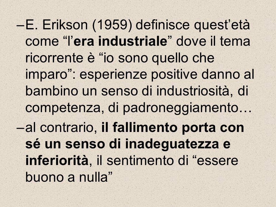 E. Erikson (1959) definisce quest'età come l'era industriale dove il tema ricorrente è io sono quello che imparo : esperienze positive danno al bambino un senso di industriosità, di competenza, di padroneggiamento…