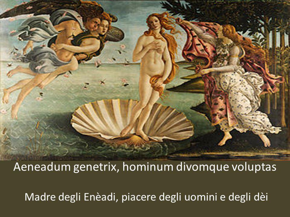 Aeneadum genetrix, hominum divomque voluptas Madre degli Enèadi, piacere degli uomini e degli dèi