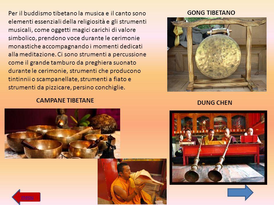 Per il buddismo tibetano la musica e il canto sono elementi essenziali della religiosità e gli strumenti musicali, come oggetti magici carichi di valore simbolico, prendono voce durante le cerimonie monastiche accompagnando i momenti dedicati alla meditazione. Ci sono strumenti a percussione come il grande tamburo da preghiera suonato durante le cerimonie, strumenti che producono tintinnii o scampanellate, strumenti a fiato e strumenti da pizzicare, persino conchiglie.