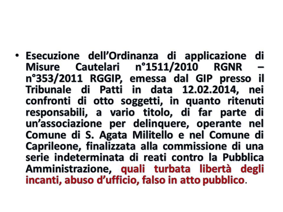Esecuzione dell'Ordinanza di applicazione di Misure Cautelari n°1511/2010 RGNR – n°353/2011 RGGIP, emessa dal GIP presso il Tribunale di Patti in data 12.02.2014, nei confronti di otto soggetti, in quanto ritenuti responsabili, a vario titolo, di far parte di un'associazione per delinquere, operante nel Comune di S.