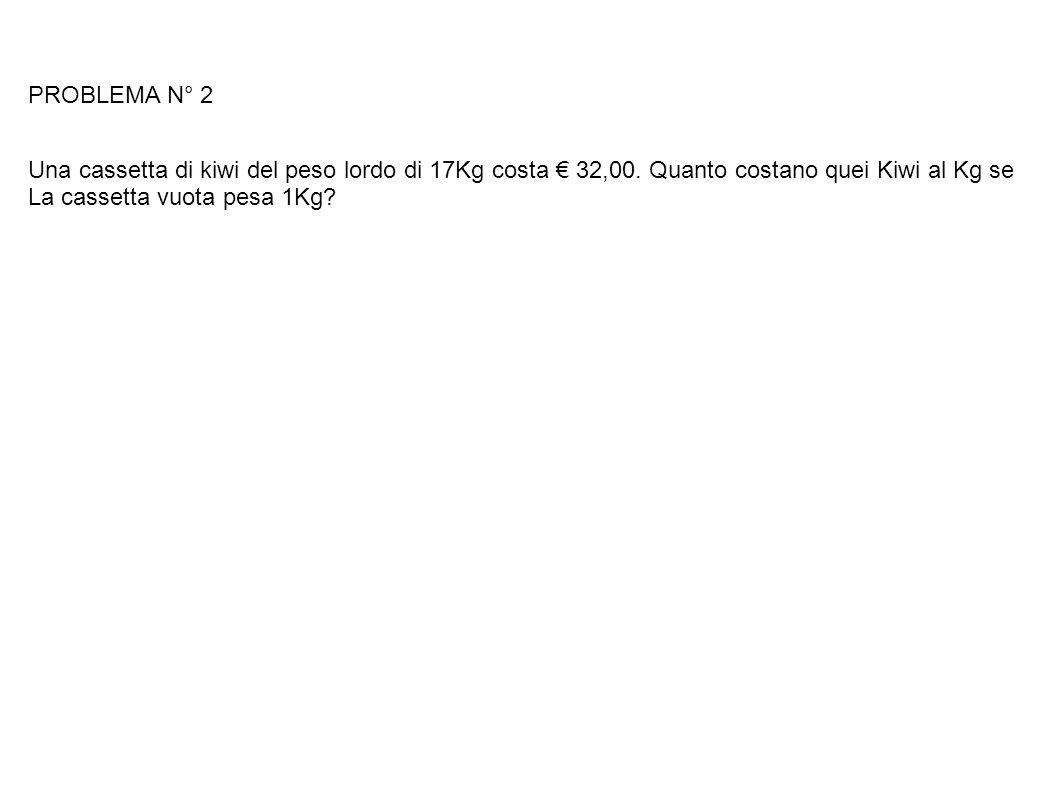 PROBLEMA N° 2 Una cassetta di kiwi del peso lordo di 17Kg costa € 32,00. Quanto costano quei Kiwi al Kg se.