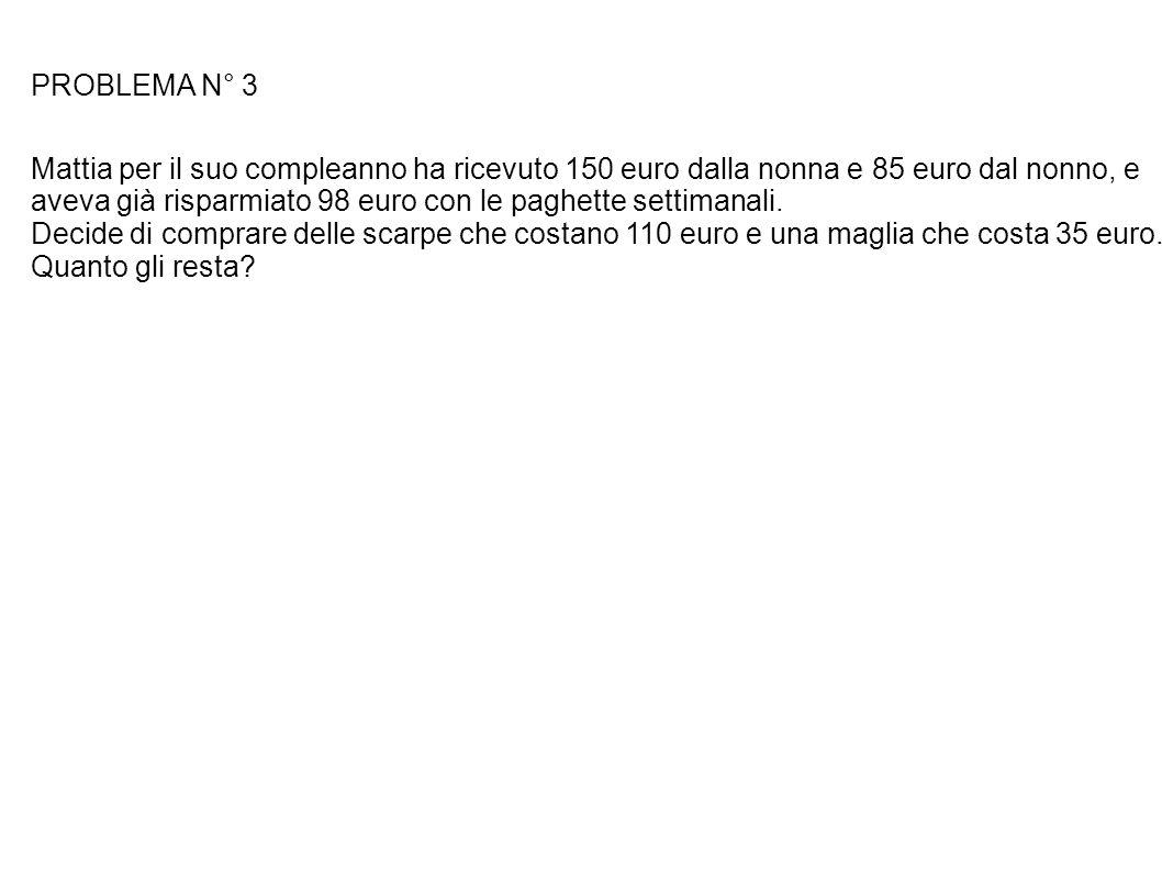 PROBLEMA N° 3 Mattia per il suo compleanno ha ricevuto 150 euro dalla nonna e 85 euro dal nonno, e.