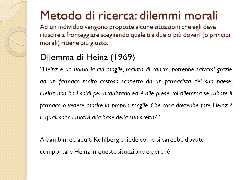 Metodo di ricerca: dilemmi morali Ad un individuo vengono proposte alcune situazioni che egli deve riuscire a fronteggiare scegliendo quale tra due o più doveri (o principi morali) ritiene più giusto.