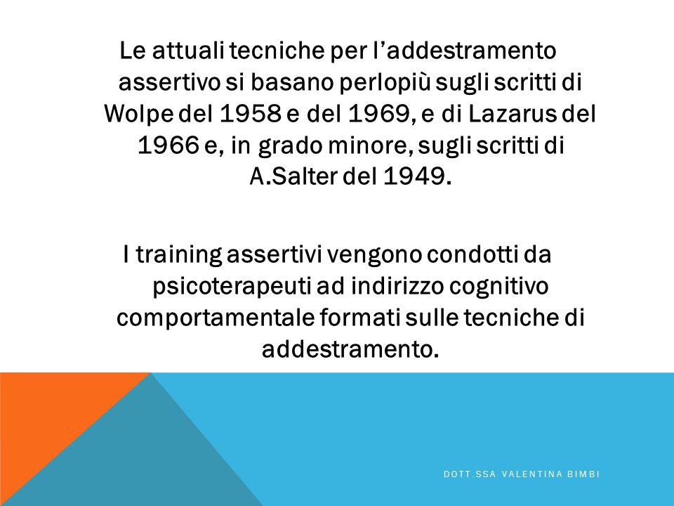 Le attuali tecniche per l'addestramento assertivo si basano perlopiù sugli scritti di Wolpe del 1958 e del 1969, e di Lazarus del 1966 e, in grado minore, sugli scritti di A.Salter del 1949. I training assertivi vengono condotti da psicoterapeuti ad indirizzo cognitivo comportamentale formati sulle tecniche di addestramento.