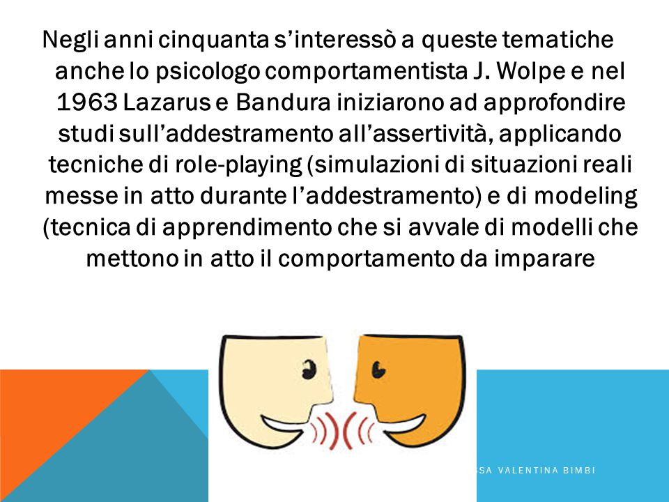 Negli anni cinquanta s'interessò a queste tematiche anche lo psicologo comportamentista J. Wolpe e nel 1963 Lazarus e Bandura iniziarono ad approfondire studi sull'addestramento all'assertività, applicando tecniche di role-playing (simulazioni di situazioni reali messe in atto durante l'addestramento) e di modeling (tecnica di apprendimento che si avvale di modelli che mettono in atto il comportamento da imparare