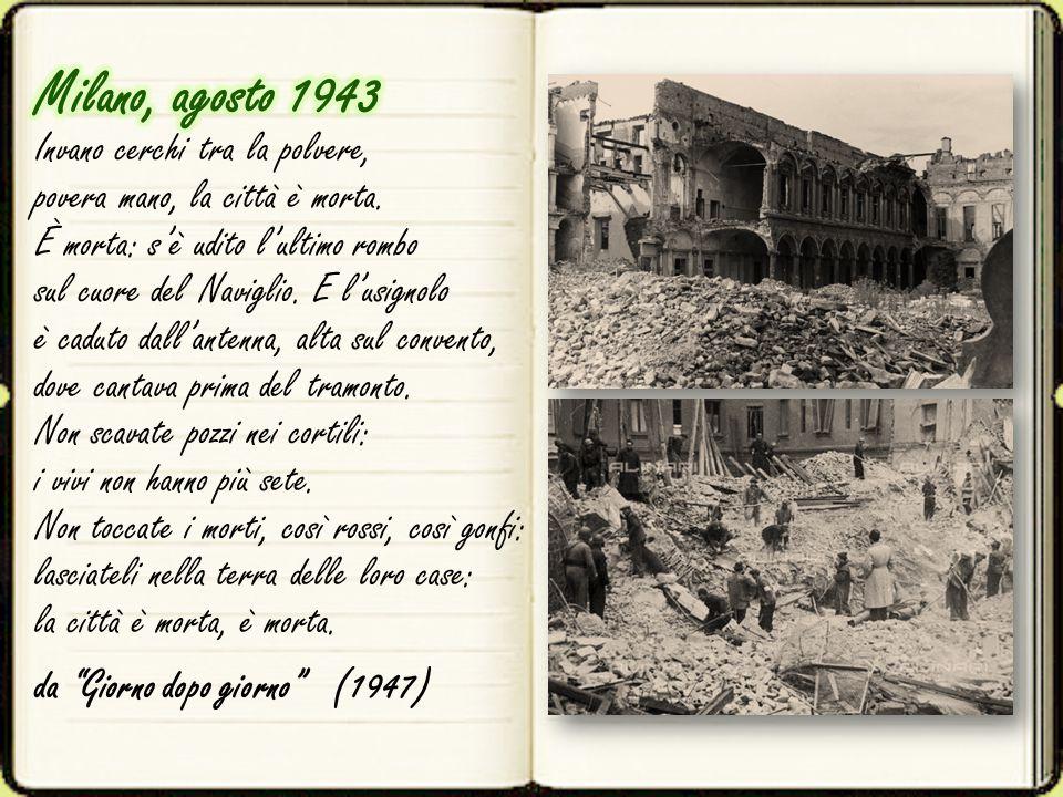 Milano, agosto 1943 Invano cerchi tra la polvere, povera mano, la città è morta. È morta: s'è udito l'ultimo rombo sul cuore del Naviglio. E l'usignolo è caduto dall'antenna, alta sul convento, dove cantava prima del tramonto. Non scavate pozzi nei cortili: i vivi non hanno più sete. Non toccate i morti, così rossi, così gonfi: lasciateli nella terra delle loro case: la città è morta, è morta.