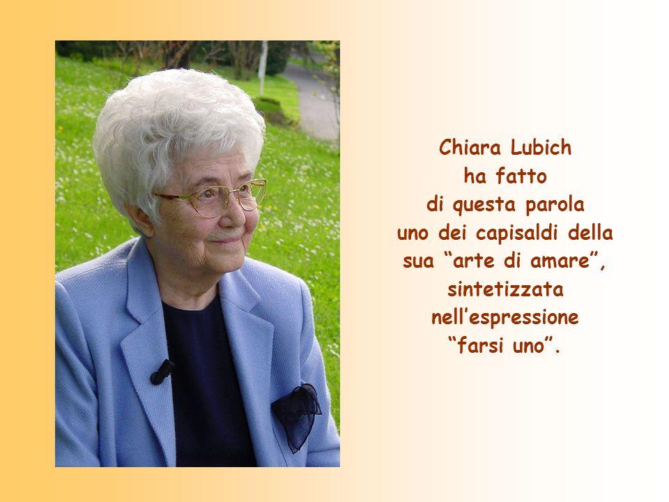 Chiara Lubich ha fatto di questa parola uno dei capisaldi della sua arte di amare , sintetizzata nell'espressione farsi uno .
