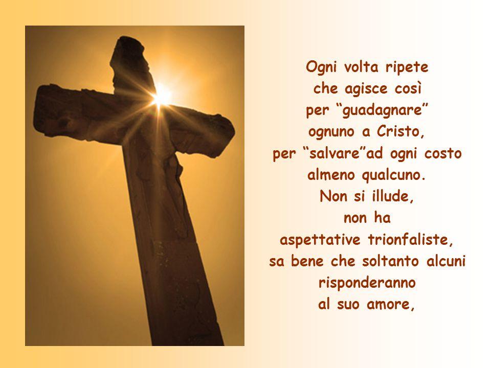 Ogni volta ripete che agisce così per guadagnare ognuno a Cristo, per salvare ad ogni costo almeno qualcuno.