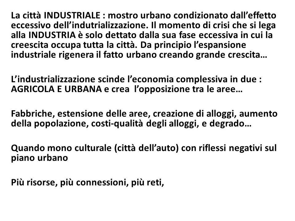 La città INDUSTRIALE : mostro urbano condizionato dall'effetto eccessivo dell'indutrializzazione. Il momento di crisi che si lega alla INDUSTRIA è solo dettato dalla sua fase eccessiva in cui la creescita occupa tutta la città. Da principio l'espansione industriale rigenera il fatto urbano creando grande crescita…