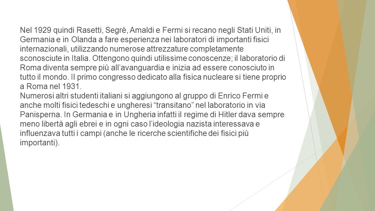 Nel 1929 quindi Rasetti, Segrè, Amaldi e Fermi si recano negli Stati Uniti, in Germania e in Olanda a fare esperienza nei laboratori di importanti fisici internazionali, utilizzando numerose attrezzature completamente sconosciute in Italia.