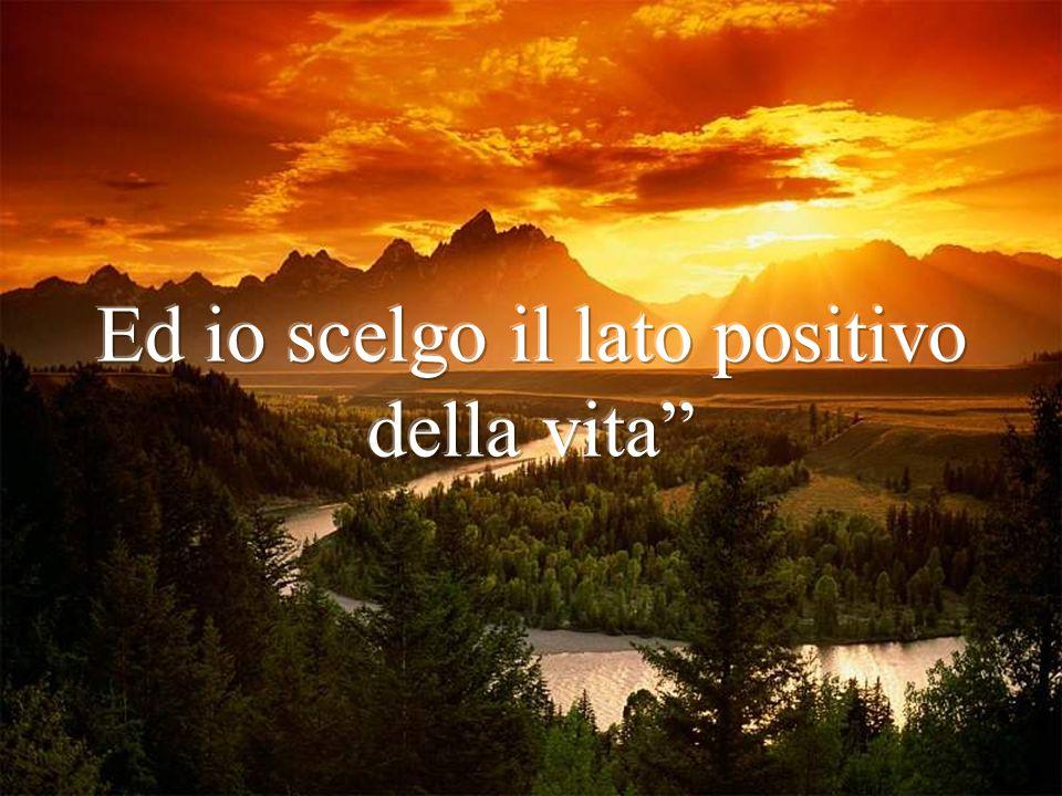 Ed io scelgo il lato positivo della vita
