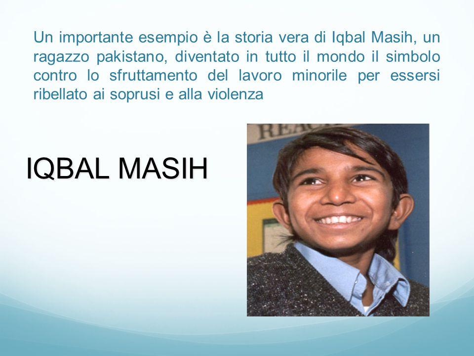 Un importante esempio è la storia vera di Iqbal Masih, un ragazzo pakistano, diventato in tutto il mondo il simbolo contro lo sfruttamento del lavoro minorile per essersi ribellato ai soprusi e alla violenza