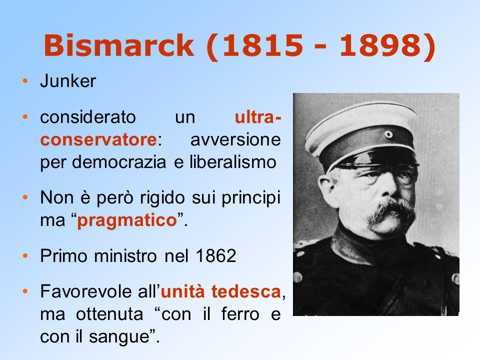 Bismarck (1815 - 1898) Junker. considerato un ultra- conservatore: avversione per democrazia e liberalismo.