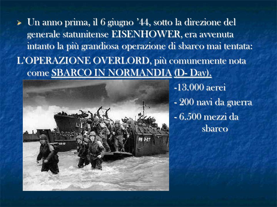Un anno prima, il 6 giugno '44, sotto la direzione del generale statunitense EISENHOWER, era avvenuta intanto la più grandiosa operazione di sbarco mai tentata: