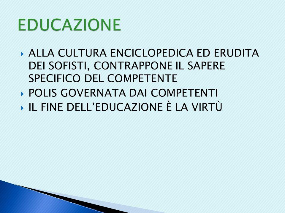 EDUCAZIONE ALLA CULTURA ENCICLOPEDICA ED ERUDITA DEI SOFISTI, CONTRAPPONE IL SAPERE SPECIFICO DEL COMPETENTE.