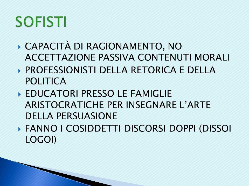 SOFISTI CAPACITÀ DI RAGIONAMENTO, NO ACCETTAZIONE PASSIVA CONTENUTI MORALI. PROFESSIONISTI DELLA RETORICA E DELLA POLITICA.