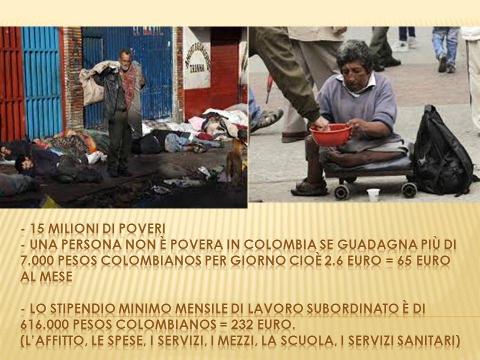 - 15 milioni di poveri - una persona non è povera in colombia se guadagna più di 7.000 pesos colombianos per giorno cioÈ 2.6 euro = 65 euro al mese - lo stipendio minimo mensile di lavoro subordinato è di 616.000 pesos colombianos = 232 euro.