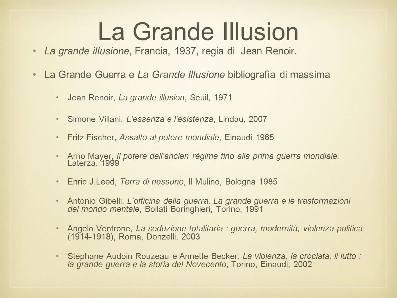 La Grande Illusion La grande illusione, Francia, 1937, regia di Jean Renoir. La Grande Guerra e La Grande Illusione bibliografia di massima.
