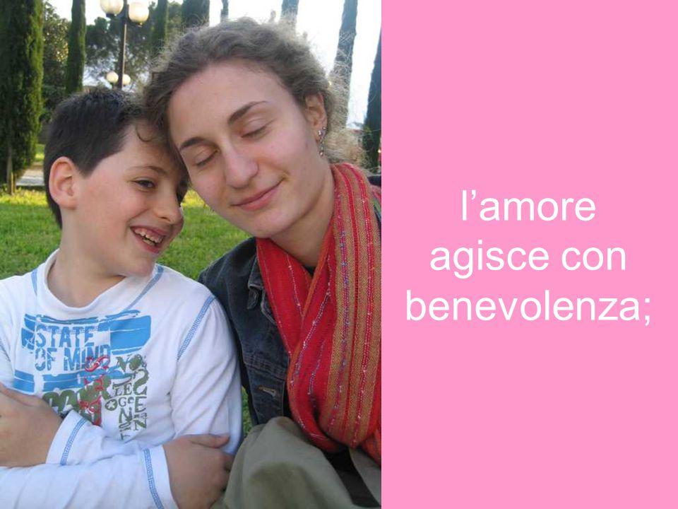 l'amore agisce con benevolenza;