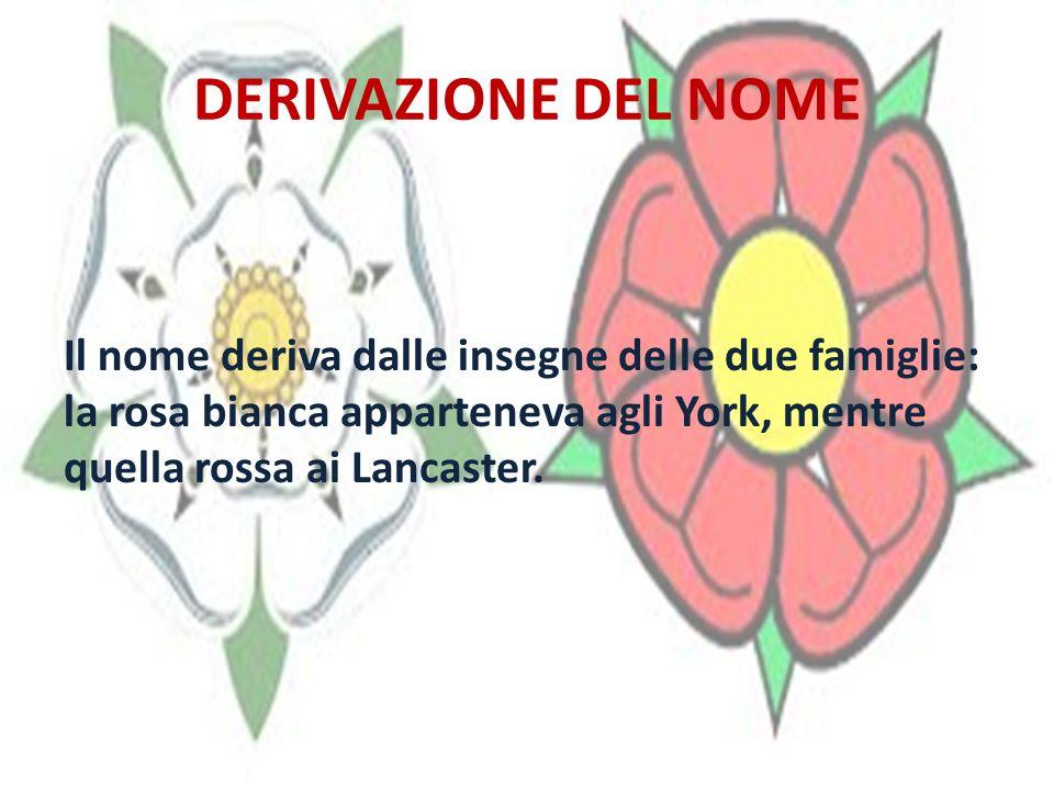 DERIVAZIONE DEL NOME Il nome deriva dalle insegne delle due famiglie: la rosa bianca apparteneva agli York, mentre quella rossa ai Lancaster.