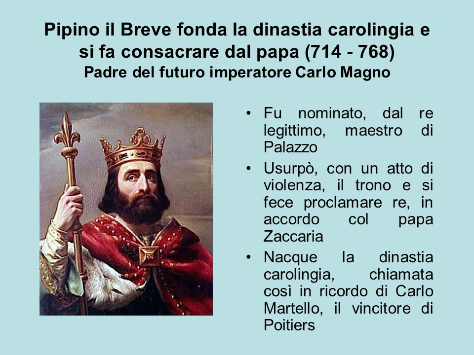Pipino il Breve fonda la dinastia carolingia e si fa consacrare dal papa (714 - 768) Padre del futuro imperatore Carlo Magno