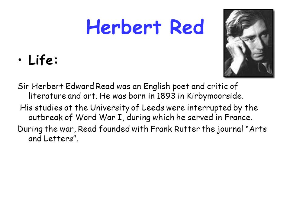 Herbert Red Life: Sir Herbert Edward Read was an English poet and critic of literature and art. He was born in 1893 in Kirbymoorside.