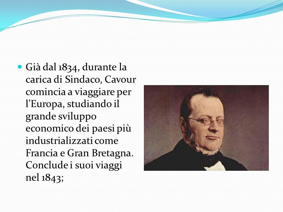 Già dal 1834, durante la carica di Sindaco, Cavour comincia a viaggiare per l'Europa, studiando il grande sviluppo economico dei paesi più industrializzati come Francia e Gran Bretagna.