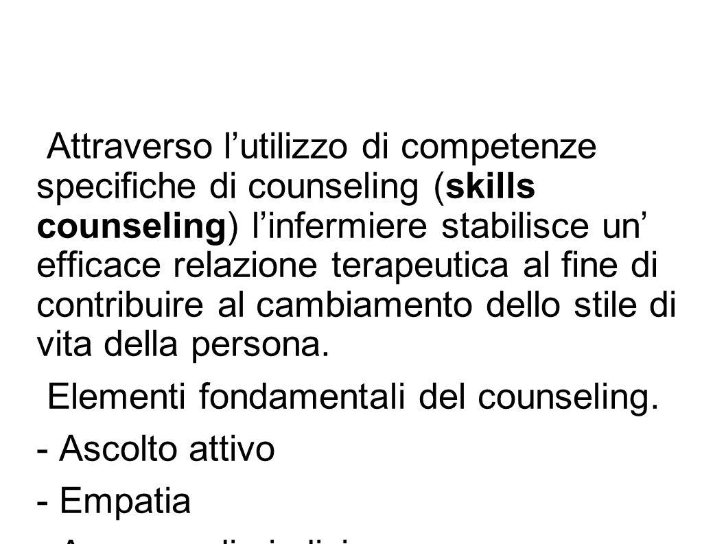 Attraverso l'utilizzo di competenze specifiche di counseling (skills counseling) l'infermiere stabilisce un' efficace relazione terapeutica al fine di contribuire al cambiamento dello stile di vita della persona.