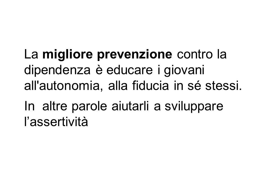 La migliore prevenzione contro la dipendenza è educare i giovani all autonomia, alla fiducia in sé stessi.