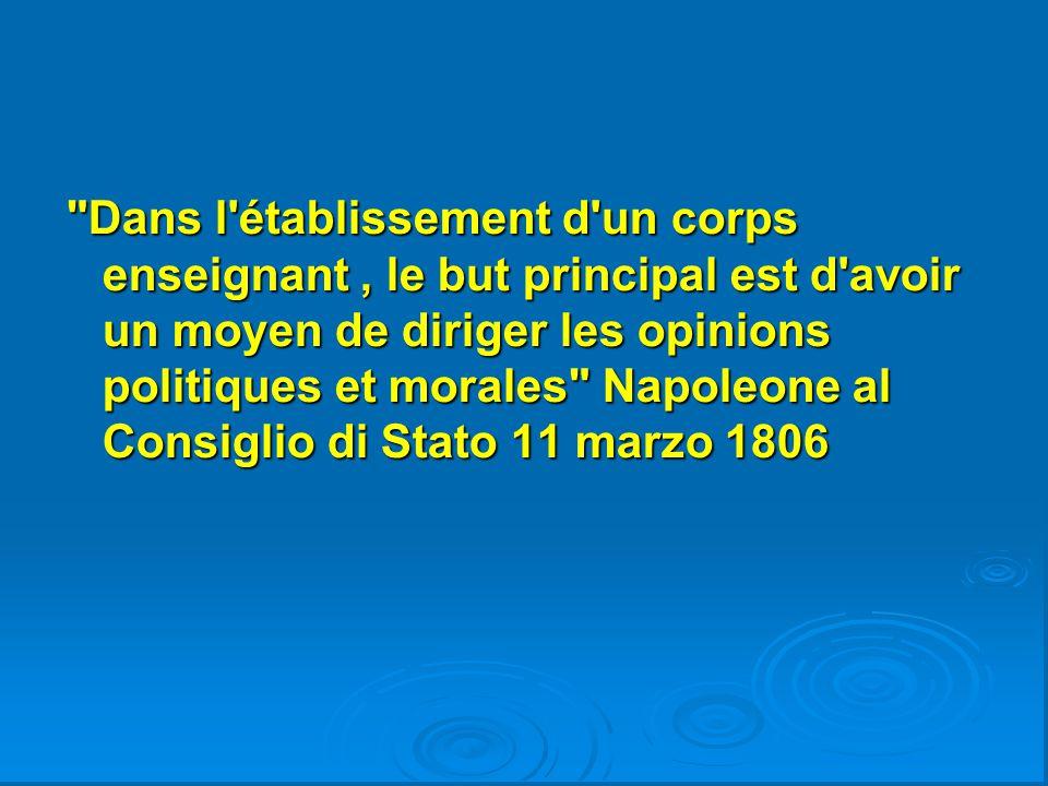 Dans l établissement d un corps enseignant , le but principal est d avoir un moyen de diriger les opinions politiques et morales Napoleone al Consiglio di Stato 11 marzo 1806