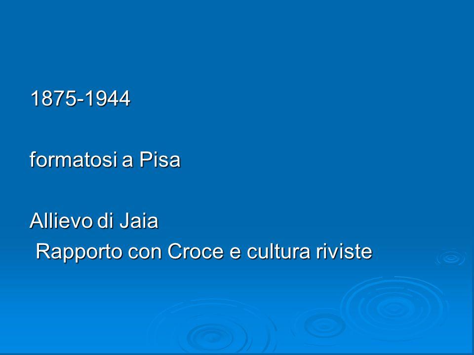 1875-1944 formatosi a Pisa Allievo di Jaia Rapporto con Croce e cultura riviste
