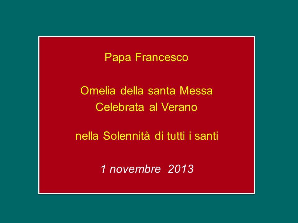 Papa Francesco Omelia della santa Messa Celebrata al Verano nella Solennità di tutti i santi 1 novembre 2013