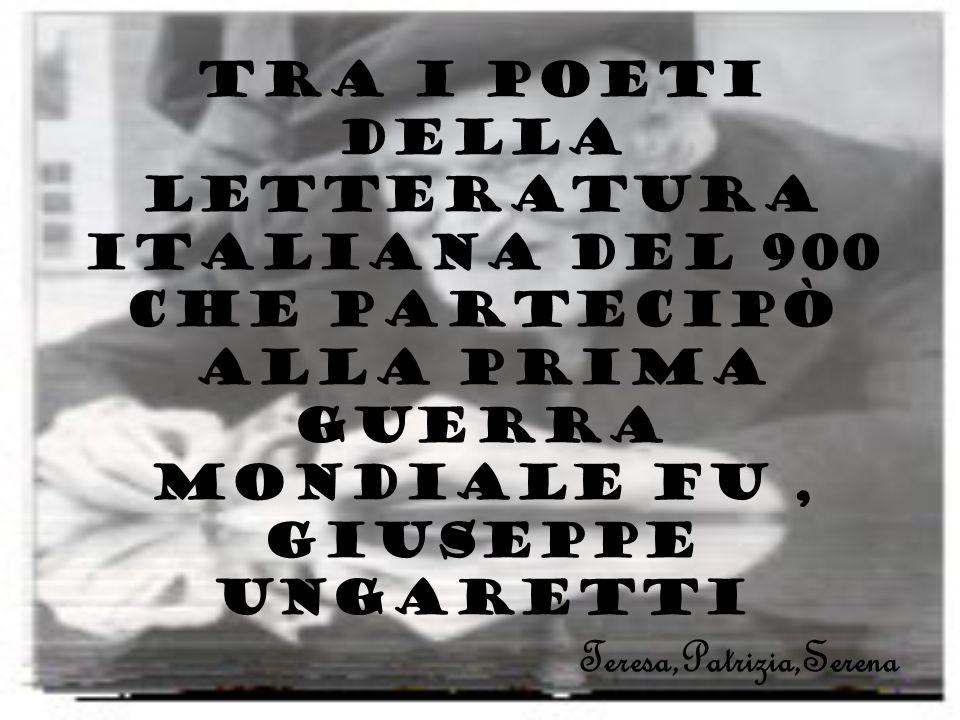 Tra i poeti della letteratura italiana del 900 che partecipò alla prima guerra mondiale fu , Giuseppe Ungaretti Teresa,Patrizia,Serena