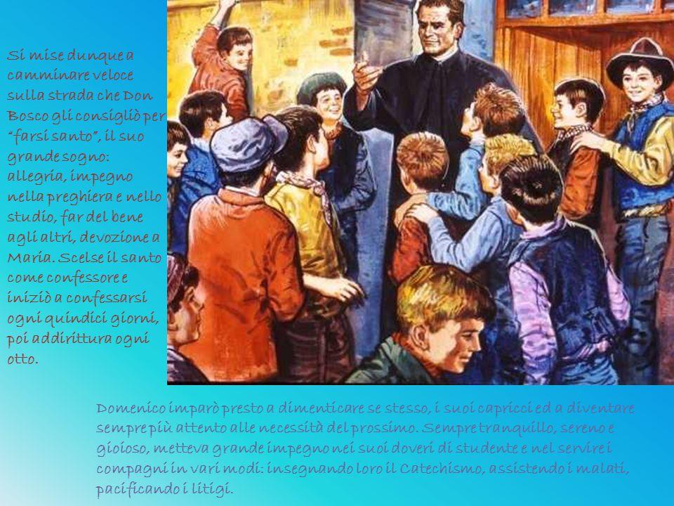 Si mise dunque a camminare veloce sulla strada che Don Bosco gli consigliò per farsi santo , il suo grande sogno: allegria, impegno nella preghiera e nello studio, far del bene agli altri, devozione a Maria. Scelse il santo come confessore e iniziò a confessarsi ogni quindici giorni, poi addirittura ogni otto.