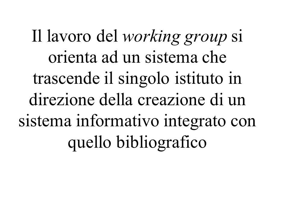 Il lavoro del working group si orienta ad un sistema che trascende il singolo istituto in direzione della creazione di un sistema informativo integrato con quello bibliografico