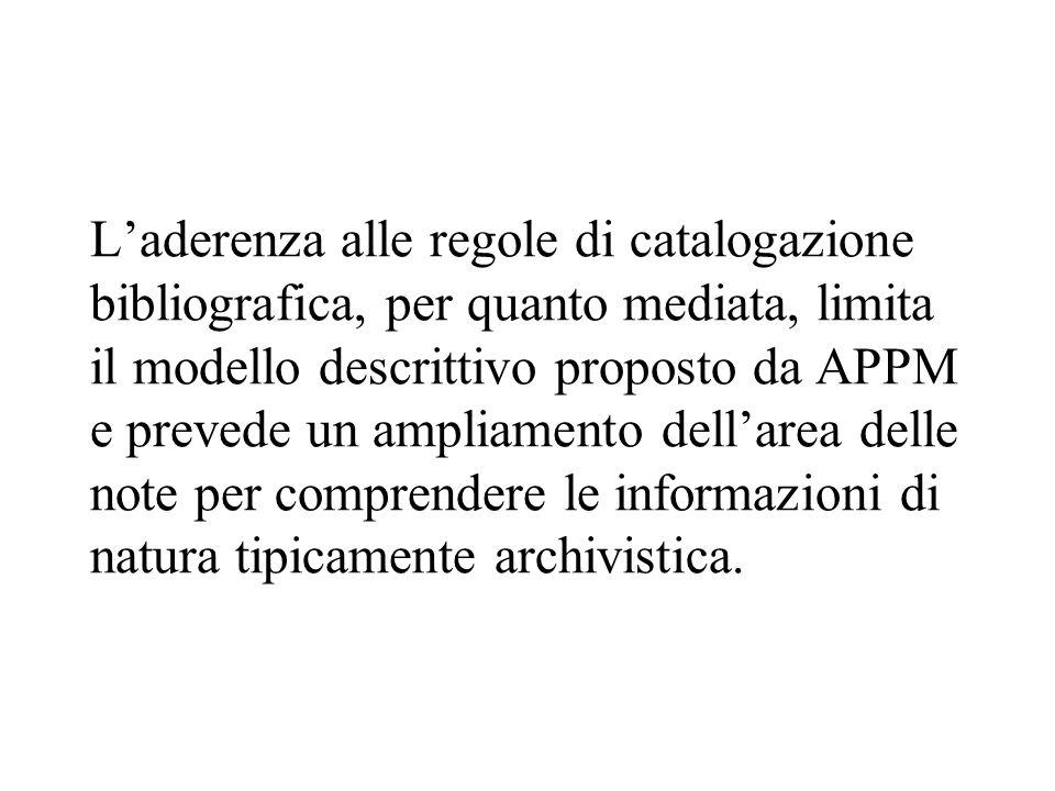 L'aderenza alle regole di catalogazione bibliografica, per quanto mediata, limita il modello descrittivo proposto da APPM e prevede un ampliamento dell'area delle note per comprendere le informazioni di natura tipicamente archivistica.