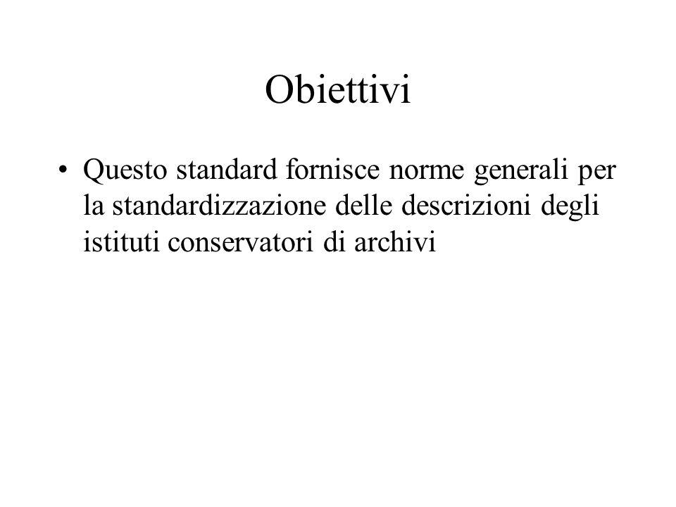 Obiettivi Questo standard fornisce norme generali per la standardizzazione delle descrizioni degli istituti conservatori di archivi.