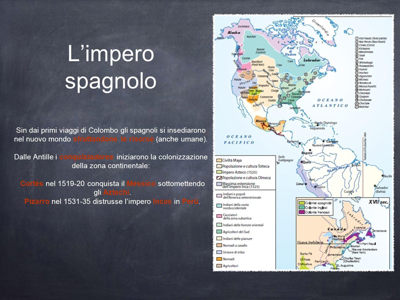 L'impero spagnolo Sin dai primi viaggi di Colombo gli spagnoli si insediarono nel nuovo mondo sfruttandone le risorse (anche umane).