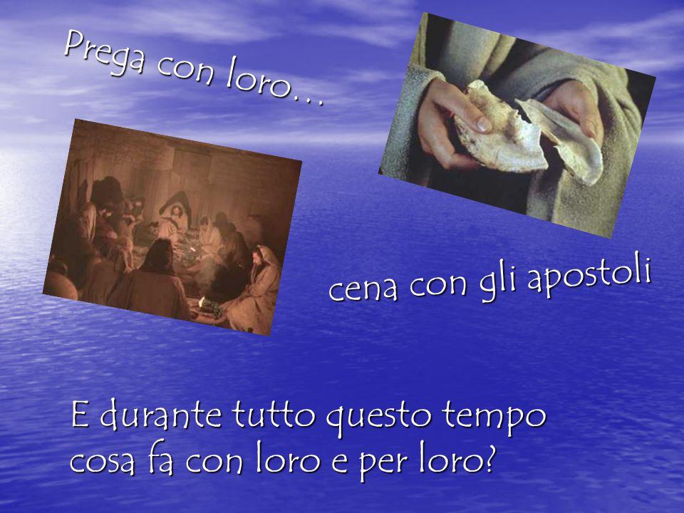 Prega con loro… cena con gli apostoli E durante tutto questo tempo cosa fa con loro e per loro