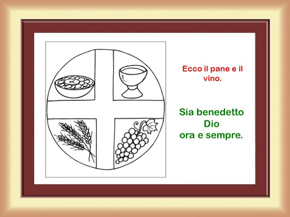 Ecco il pane e il vino. Sia benedetto Dio ora e sempre.