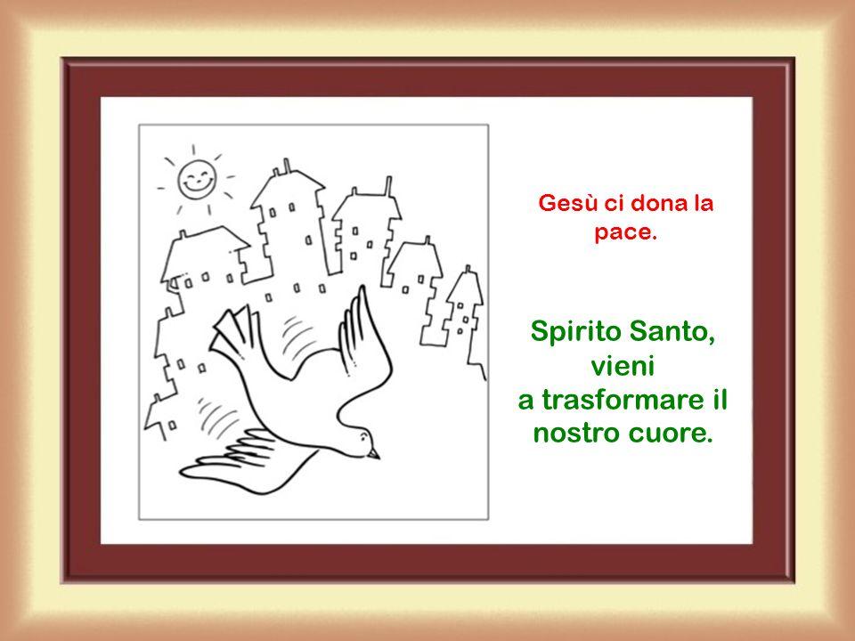 Spirito Santo, vieni a trasformare il nostro cuore.