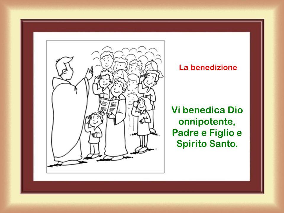 Vi benedica Dio onnipotente, Padre e Figlio e Spirito Santo.