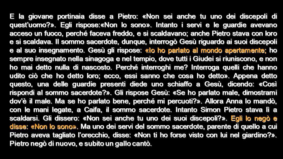E la giovane portinaia disse a Pietro: «Non sei anche tu uno dei discepoli di quest'uomo ».