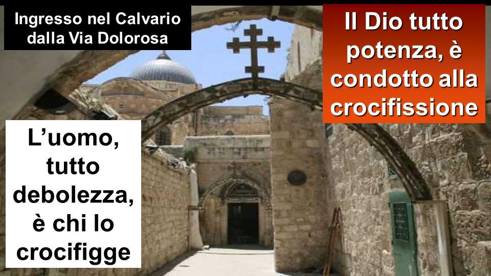 Il Dio tutto potenza, è condotto alla crocifissione