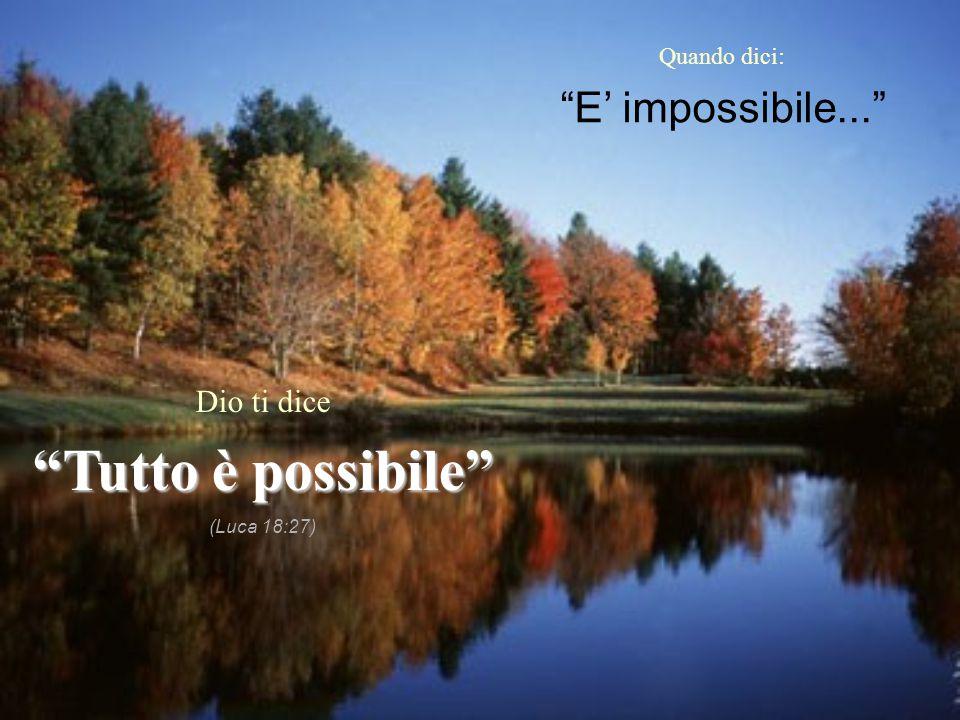 Tutto è possibile E' impossibile... Dio ti dice Quando dici: