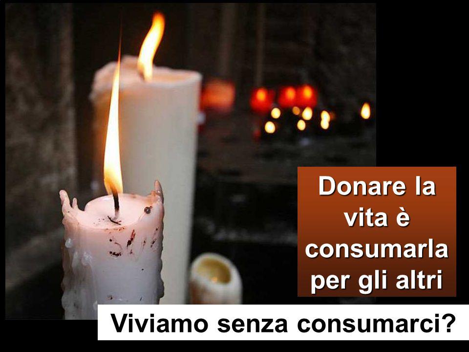 Donare la vita è consumarla per gli altri Viviamo senza consumarci
